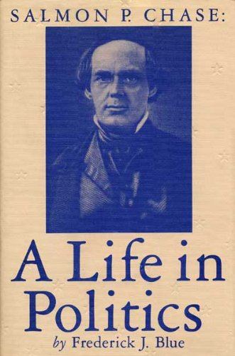 Salmon Chase: A Life in Politics: Blue, Frederick J.