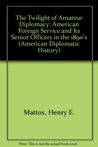 9780873383752: The Twilight of Amateur Diplomacy: American Foreign Service and Its Senior Officers in the 1890's (American Diplomatic History)