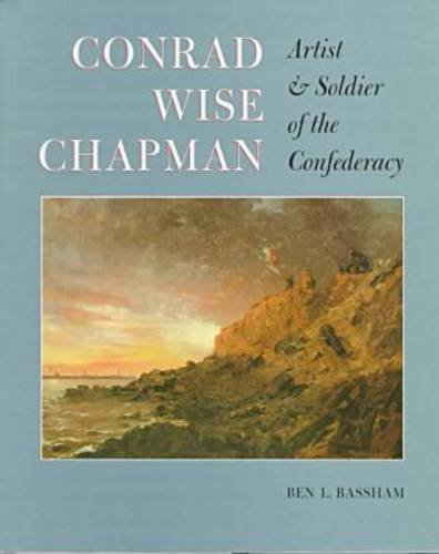 Conrad Wise Chapman: Artist & Soldier of the Confederacy: Chapman, Conrad Wise] Bassham, Ben L.