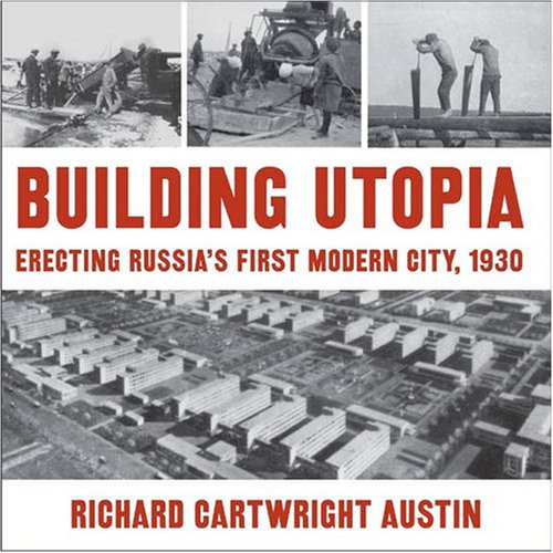 Building Utopia: Erecting Russia's First Modern City, 1930: Richard Cartwright Austin