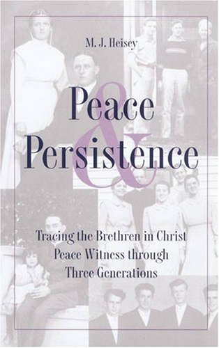 Peace and Persistence: Tracing the Brethren in Christ - Peace Witness Through Three Generations (...