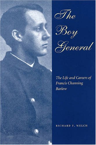 Boy General: The Life And Careers Of Francis Channing Barlow: Welch, Richard F.