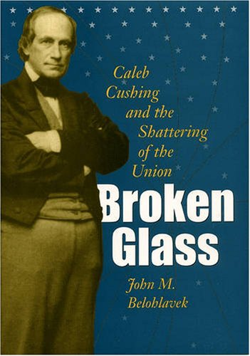 Broken Glass: Caleb Cushing and the Shattering of the Union (Hardback): John M. Belohlavek