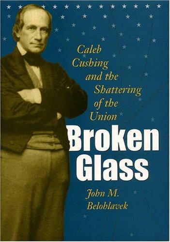 Broken Glass: Caleb Cushing and the Shattering of the Union (Hardback): John M Belohlavek