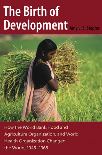 The Birth of Development: How the World Bank, Food And Agriculture Organization, And World Health ...