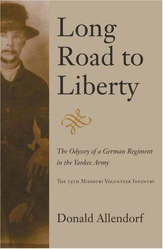Long Road to Liberty: The Odyssey of a German Regiment in the Yankee Army the 15th Missouri Volun...