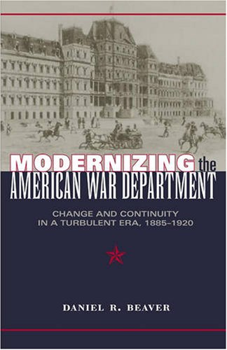 Modernizing the American War Department: Change and Continuity in a Turbulent Era, 1885-1920 (...