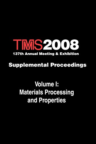 TMS 2008 137th Annual Meeting and Exhibition, Materials Processing and Properties: Metals & ...