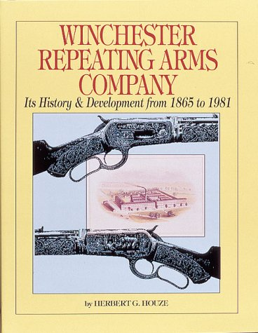 WINCHESTER REPEATING ARMS COMPANY: ITS HISTORY AND DEVELOPMENT FROM 1865 TO 1981: Houze, Herbert G.
