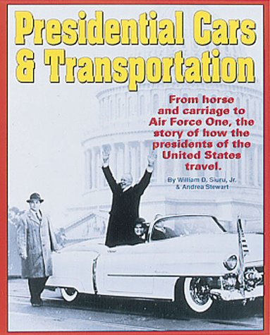 Presidential Cars & Transportation: From Horse and Carriage to Air Force One, the Story of How th...