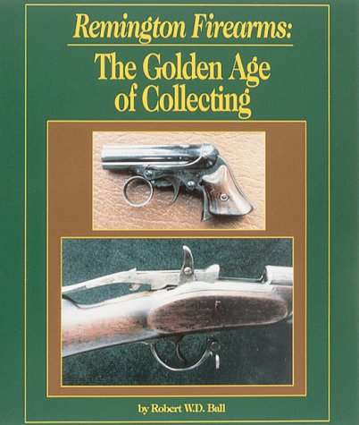 Remington Firearms: the Golden Age of Collecting: Ball, Robert W. D.