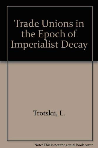 9780873485845: Trade Unions in the Epoch of Imperialist Decay: Trade Unions : Their Past, Present, and Future
