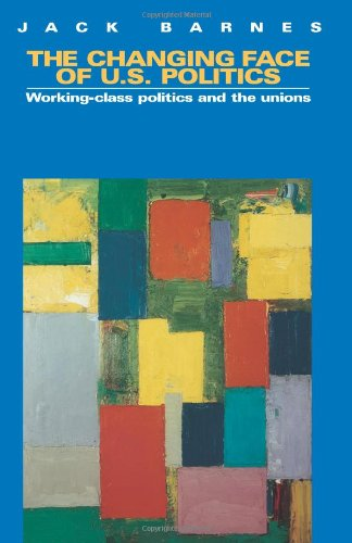 The Changing Face of U.S. Politics: Working-Class Politics and the Trade Unions (0873489586) by Jack Barnes