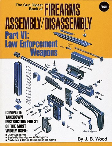 9780873491273: The Gun Digest Book of Firearms Assembly/Disassembly: Part VI Law Enforcement Weapons (Pt. 6)