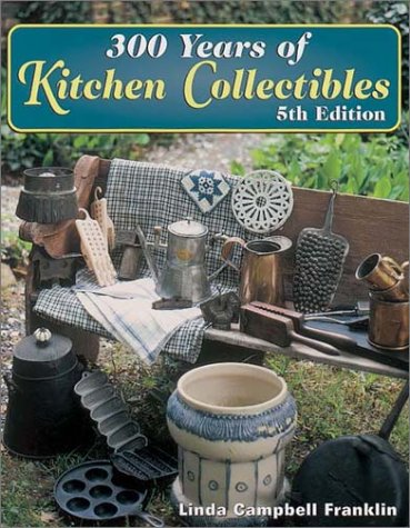 300 Years of Kitchen Collectibles: Franklin, Linda Campbell