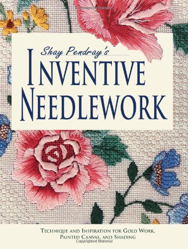 9780873494083: Shay Pendray's Inventive Needlework: Techniques & Inspiration for Gold Work, Painted Canvas, and Shading