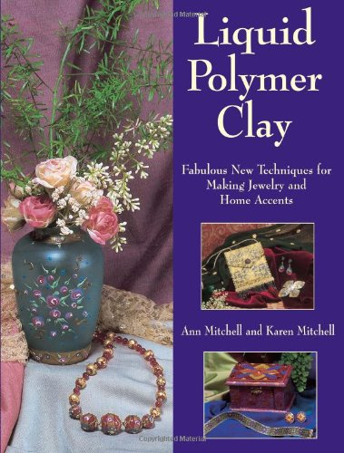 9780873495639: Liquid Polymer Clay: Fabulous New Techniques for Making Jewelry and Home Accents