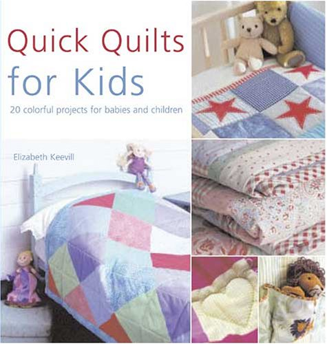 QUICK QUILTS FOR KIDS: 20 Colorful Projects for Babies and Children
