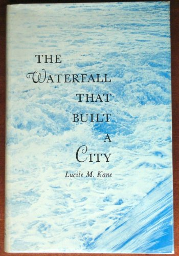 The waterfall that built a city : the Falls of St. Anthony in Minneapolis: Kane, Lucile M.