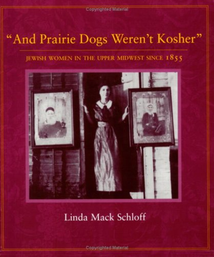 And Prairie Dogs Werent Kosher: Jewish Women in the Upper Midwest Since 1855
