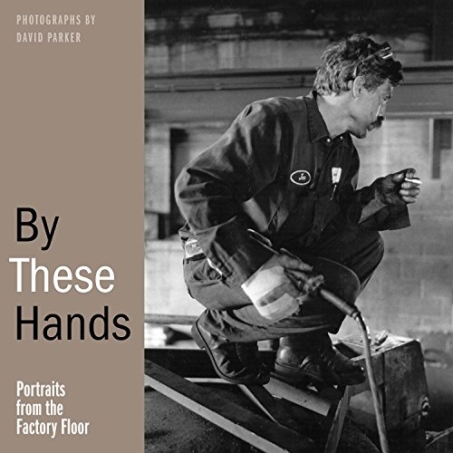 By These Hands: Portraits from the Factory Floor: Parker, David L. {Photography By} with Ted ...