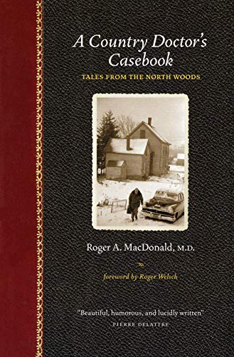 A Country Doctor's Casebook : Tales from the North Woods: MacDonald, Roger A.
