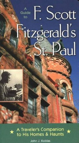 A Guide to F Scott Fitzgerald's St Paul: A Traveler's Companion to His Homes & Haunts...
