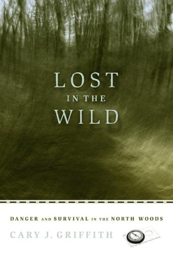 Lost in the Wild: Danger and Survival in the North Woods: Griffith, Cary J
