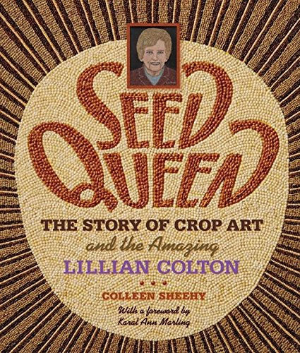 Seed Queen : The Story of Crop Art and the Amazing Lillian Colton: Sheehy, Colleen J.