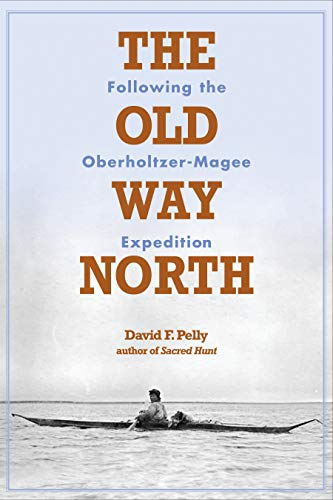 The Old Way North: Following the Oberholtzer-Magee Expedition (Hardcover): David F. Pelly
