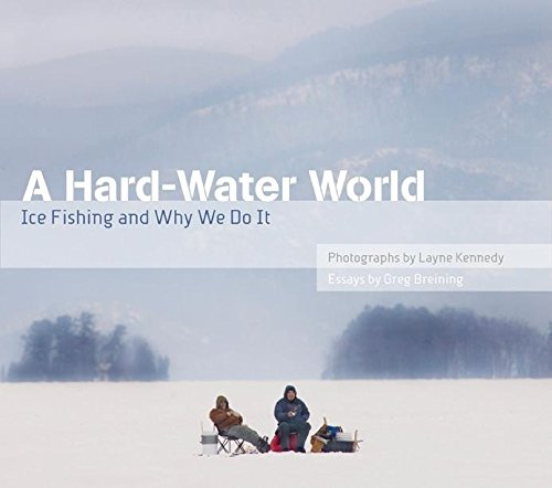 A Hard-Water World: Ice Fishing and Why We Do It: Greg Breining