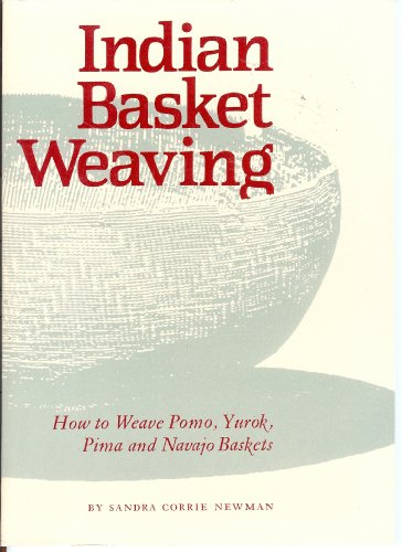 Indian Basket Weaving: How to Weave Pomo, Yurok, Pima, and Navajo Baskets: Newman, Sandra Corrie