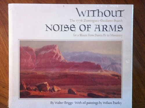 9780873581417: Without Noise of Arms: The 1776 Dominguez-Escalante Search for a Route from Santa Fe to Monterey