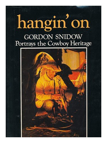 Gordon Snidow Portrays the Cowboy Heritage: Hangin' On: Snidow, Gordon with text by Bruce ...