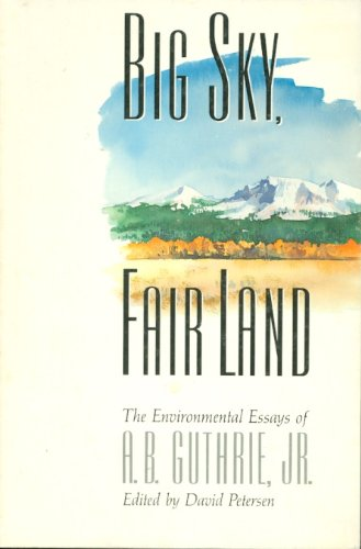 Big Sky, Fair Land: The Environmental Essays of A.B. Guthrie, Jr.: Alfred Bertram, Jr. Guthrie; ...