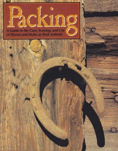 Packing: A Guide to the Care, Training and Use of Horses and Mules As Pack Animals: U S Army ...