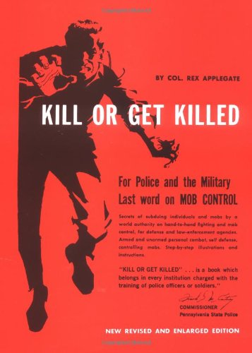 Kill or Get Killed. Riot Control Techniques, Manhandling, and Close Combat, for Police and the Mi...