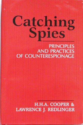 Catching Spies Principles and Practices of Counterespionage: H. H. A Cooper & Lawrence J. Redlinger
