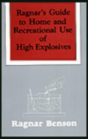 Ragnar's Guide to Home and Recreational Use of High Explosives: Ragnar Benson