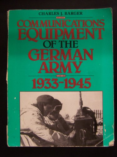 COMMUNICATIONS EQUIPMENT OF THE GERMAN ARMY 1933-1945: Charles J Barger