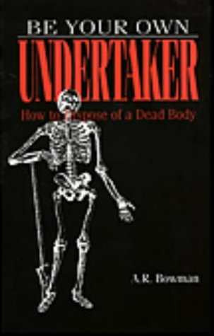 9780873646970: Be Your Own Undertaker: How To Dispose Of A Dead Body
