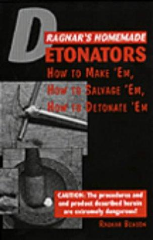 Ragnar's Homemade Detonators: How To Make 'Em, How To Salvage 'Em, How To Detonate &...
