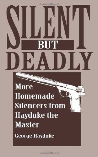 Silent But Deadly: More Homemade Silencers From Hayduke The Master (0873648110) by George Hayduke