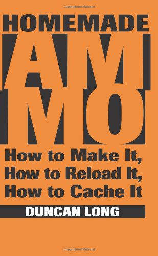 Homemade Ammo: How to Make It, How to Reload It, How to Cache It: Long, Duncan