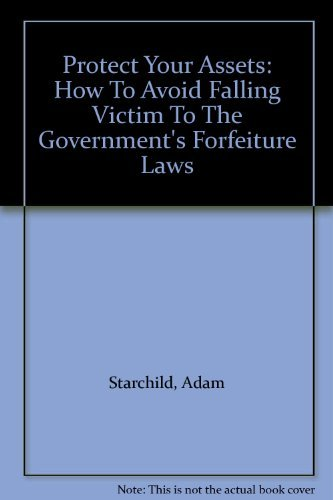 9780873649063: Protect Your Assets: How To Avoid Falling Victim To The Government's Forfeiture Laws