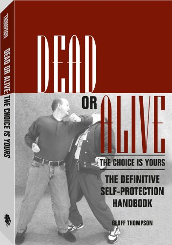 Dead Or Alive: The Choice Is Yours: The Definitive Self-Protection Handbook: Geoff Thompson
