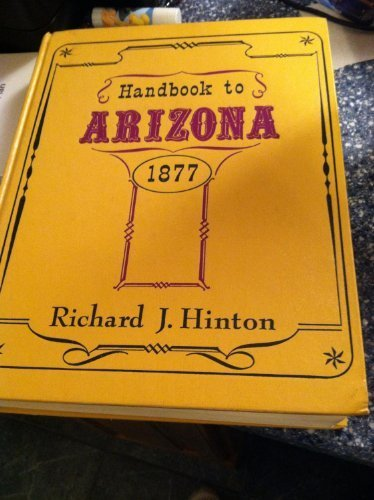 The Hand-Book to Arizona:1877 Its Resources, History, Towns, Mines, Ruins, and Scenery: Hinton, ...