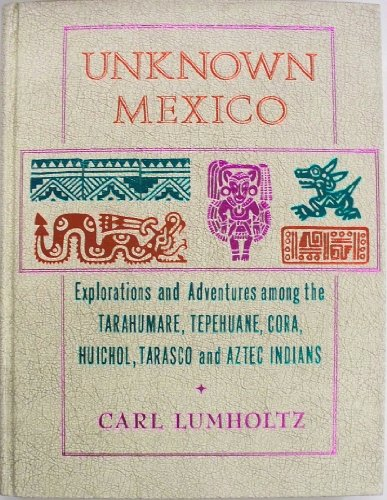 Unknown Mexico;: A record of five years' exploration among the tribes of the western Sierra ...