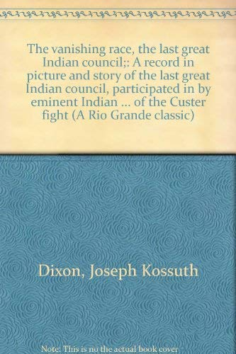 The Vanishing Race, the Last Great Indian Council: A Record in Picture and Story of the Last Grea...