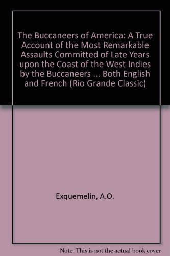 9780873801768: Buccaneers of America: A True Account of the Most Remarkable Assaults Committed of Late Years upon the Coast of the West Indies by the Buccaneers of Jamaica and Tortuga (Rio Grande Classic)